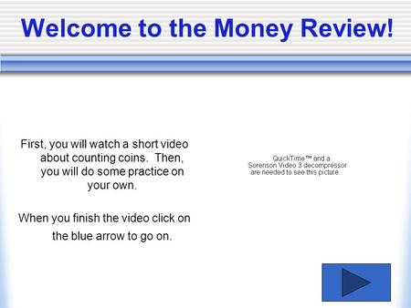 Welcome to the Money Review! First, you will watch a short video about counting coins. Then, you will do some practice on your own. When you finish the.
