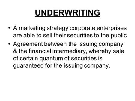 UNDERWRITING A marketing strategy corporate enterprises are able to sell their securities to the public Agreement between the issuing company & the financial.