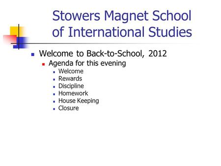Stowers Magnet School of International Studies Welcome to Back-to-School, 2012 Agenda for this evening Welcome Rewards Discipline Homework House Keeping.