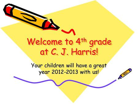 Welcome to 4 th grade at C. J. Harris! Your children will have a great year 2012-2013 with us!