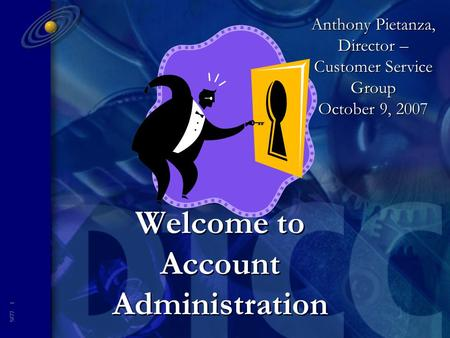5877- 1 Welcome to Account Administration Anthony Pietanza, Director – Customer Service Group October 9, 2007.