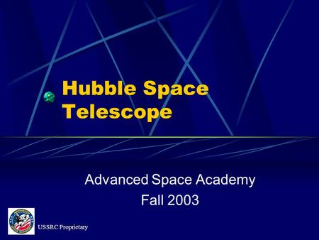 Hubble Space Telescope Advanced Space Academy Fall 2003 USSRC Proprietary.