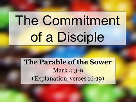 The Commitment of a Disciple The Parable of the Sower Mark 4:3-9 (Explanation, verses 16-19)