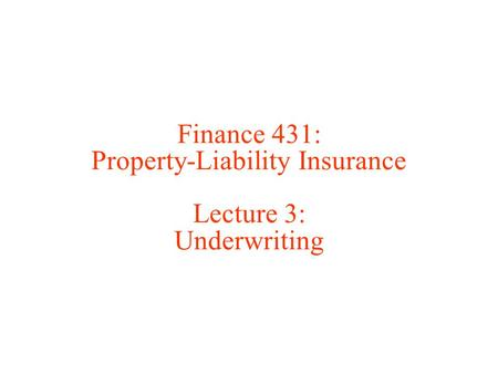Finance 431: Property-Liability Insurance Lecture 3: Underwriting.