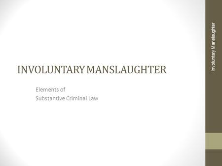 INVOLUNTARY MANSLAUGHTER Elements of Substantive Criminal Law Involuntary Manslaughter.
