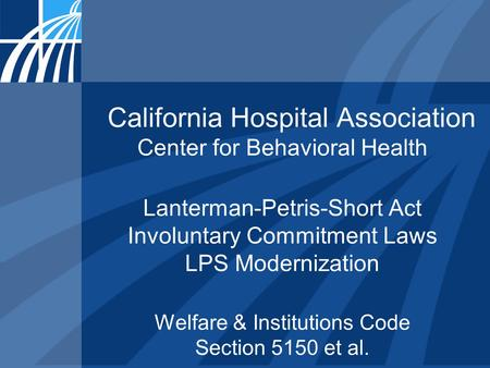 California Hospital Association Center for Behavioral Health Lanterman-Petris-Short Act Involuntary Commitment Laws LPS Modernization Welfare & Institutions.