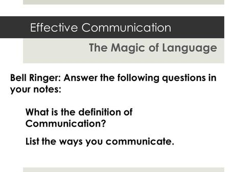 Effective Communication The Magic of Language What is the definition of Communication? Bell Ringer: Answer the following questions in your notes: List.
