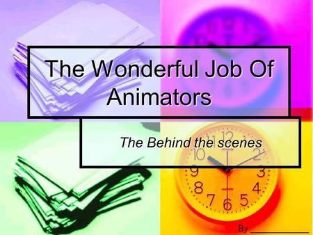 The Wonderful Job Of Animators The Behind the scenes By ____________.