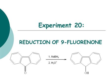 Experiment 20: REDUCTION OF 9-FLUORENONE. Objectives:  To synthesize a secondary alcohol from a ketone using a sodium borohydride reduction.  To purify.