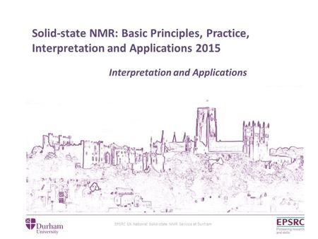 EPSRC UK National Solid-state NMR Service at Durham Solid-state NMR: Basic Principles, Practice, Interpretation and Applications 2015 Interpretation and.