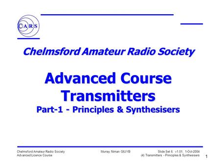 1 Chelmsford Amateur Radio Society Advanced Licence Course Murray Niman G6JYB Slide Set 6: v1.01, 1-Oct-2004 (4) Transmitters - Principles & Synthesisers.