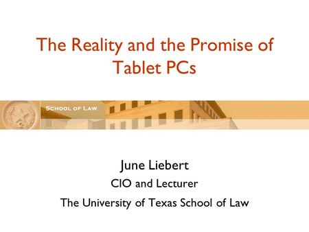 The Reality and the Promise of Tablet PCs June Liebert CIO and Lecturer The University of Texas School of Law.