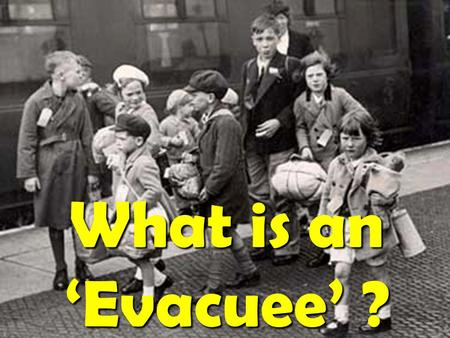What is an 'Evacuee' ?. World War 2 started in 1939. Children that lived in cities were in constant danger of bombs.