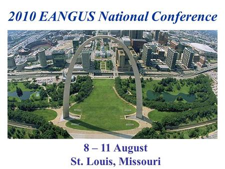 2010 EANGUS National Conference 8 – 11 August St. Louis, Missouri.