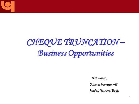 The name you can BANK upon! 1 CHEQUE TRUNCATION – Business Opportunities K.S. Bajwa, General Manager –IT Punjab National Bank.