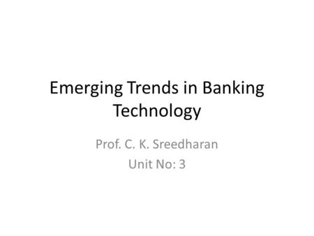 Emerging Trends in Banking Technology Prof. C. K. Sreedharan Unit No: 3.
