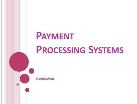 P AYMENT P ROCESSING S YSTEMS Introduction. I NTRODUCTION A payment system is a system (including physical or electronic infrastructure and associated.