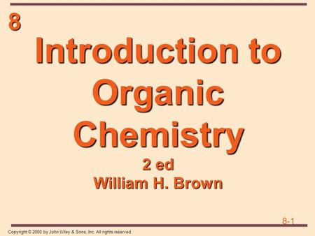 8 8-1 Copyright © 2000 by John Wiley & Sons, Inc. All rights reserved. Introduction to Organic Chemistry 2 ed William H. Brown.