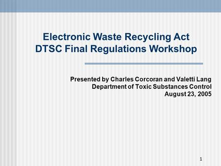 1 Electronic Waste Recycling Act DTSC Final Regulations Workshop Presented by Charles Corcoran and Valetti Lang Department of Toxic Substances Control.