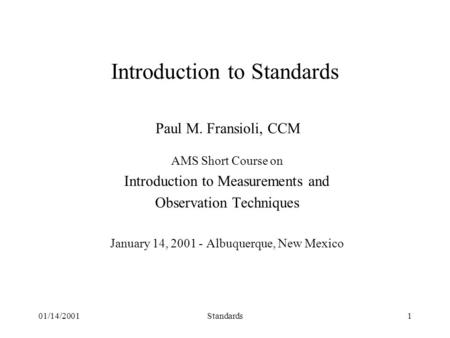 01/14/2001Standards1 Introduction to Standards Paul M. Fransioli, CCM AMS Short Course on Introduction to Measurements and Observation Techniques January.