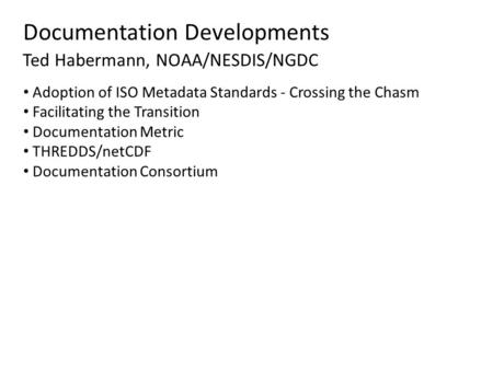 Documentation Developments Ted Habermann, NOAA/NESDIS/NGDC Adoption of ISO Metadata Standards - Crossing the Chasm Facilitating the Transition Documentation.