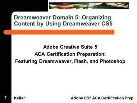 Dreamweaver Domain 3 KellerAdobe CS5 ACA Certification Prep Dreamweaver Domain 5: Organizing Content by Using Dreamweaver CS5 Adobe Creative Suite 5 ACA.