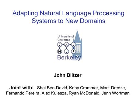 Adapting Natural Language Processing Systems to New Domains John Blitzer Joint with: Shai Ben-David, Koby Crammer, Mark Dredze, Fernando Pereira, Alex.
