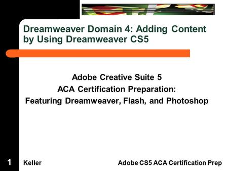 Dreamweaver Domain 3 KellerAdobe CS5 ACA Certification Prep Dreamweaver Domain 4 KellerAdobe CS5 ACA Certification Prep Dreamweaver Domain 4: Adding Content.
