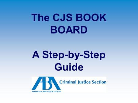 The CJS BOOK BOARD A Step-by-Step Guide. (1) Support the Criminal Justice Section.