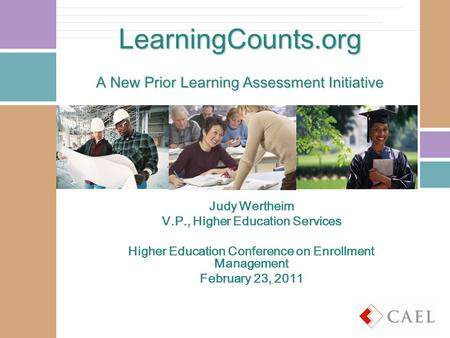 LearningCounts.org A New Prior Learning Assessment Initiative Judy Wertheim V.P., Higher Education Services Higher Education Conference on Enrollment Management.