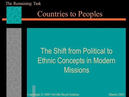 Countries to Peoples The Shift from Political to Ethnic Concepts in Modern Missions March 2005Copyright © 2005 Orville Boyd Jenkins The Remaining Task.