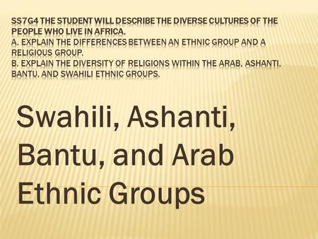Swahili, Ashanti, Bantu, and Arab Ethnic Groups. The Swahili people are an ethnic group living chiefly on the Swahili Coast of East Africa, mainly the.