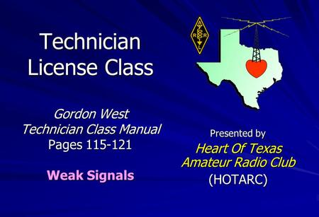 Technician License Class Gordon West Technician Class Manual Pages 115-121 Weak Signals Presented by Heart Of Texas Amateur Radio Club (HOTARC)