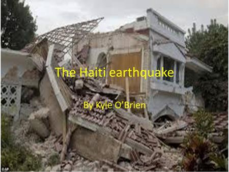 The Haiti earthquake By Kyle O'Brien. The aftermath On January 12 2010 Haiti got hit by a huge earth quake it measured 7.3 on the Richter scale. An estimated.