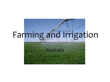 Farming and Irrigation Australia. Farming and Irrigation in Australia Irrigation is the process in which water is brought up to the land. The Irrigation.
