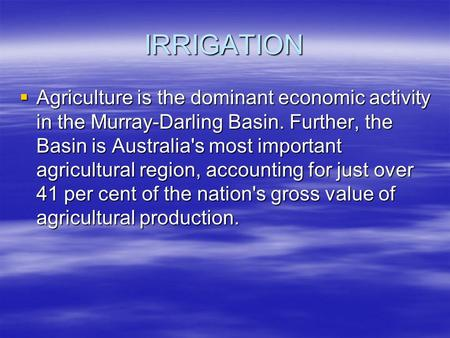 IRRIGATION  Agriculture is the dominant economic activity in the Murray-Darling Basin. Further, the Basin is Australia's most important agricultural region,