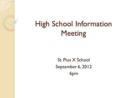 High School Information Meeting St. Pius X School September 6, 2012 6pm.