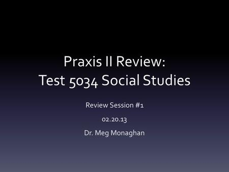 Praxis II Review: Test 5034 Social Studies Review Session #1 02.20.13 Dr. Meg Monaghan.