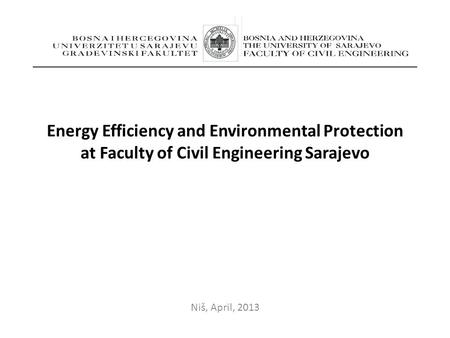 Energy Efficiency and Environmental Protection at Faculty of Civil Engineering Sarajevo Niš, April, 2013.