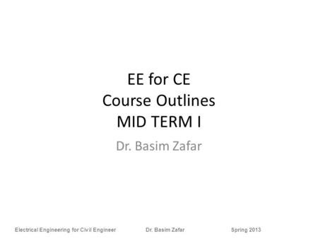 Electrical Engineering for Civil Engineer Dr. Basim Zafar Spring 2013 EE for CE Course Outlines MID TERM I Dr. Basim Zafar.