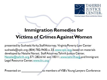 Immigration Remedies for Victims of Crimes Against Women presented by Susheela Varky, Staff Attorney, Virginia Poverty Law Center (804)