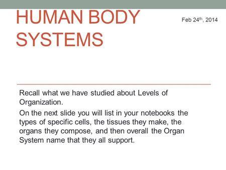 HUMAN BODY SYSTEMS Recall what we have studied about Levels of Organization. On the next slide you will list in your notebooks the types of specific cells,