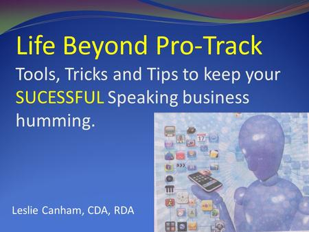 Life Beyond Pro-Track Tools, Tricks and Tips to keep your SUCESSFUL Speaking business humming. LeLes Leslie Canham, CDA, RDA.