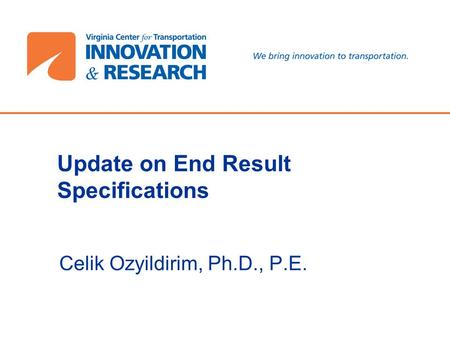 Update on End Result Specifications Celik Ozyildirim, Ph.D., P.E.
