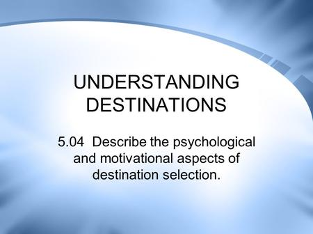 UNDERSTANDING DESTINATIONS 5.04 Describe the psychological and motivational aspects of destination selection.