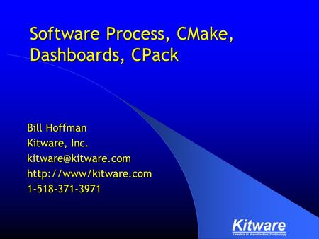 Software Process, CMake, Dashboards, CPack Bill Hoffman Kitware, Inc.