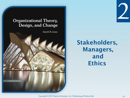 2-1 Stakeholders, Managers, and Ethics Copyright © 2013 Pearson Education, Inc. Publishing as Prentice Hall.