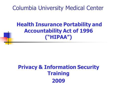 "Columbia University Medical Center Health Insurance Portability and Accountability Act of 1996 (""HIPAA"") Privacy & Information Security Training 2009."