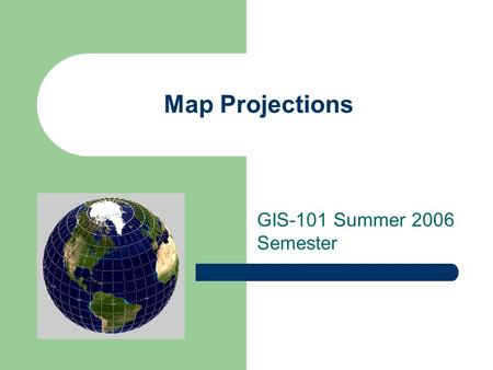 Map Projections GIS-101 Summer 2006 Semester. Important Things to Remember about Map Projections An attempt to take location information from a spheriod.