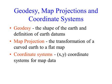 Geodesy, Map Projections and Coordinate Systems Geodesy - the shape of the earth and definition of earth datums Map Projection - the transformation of.